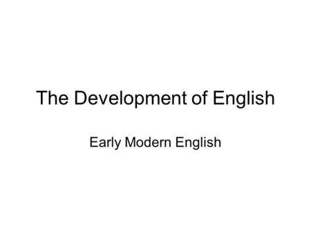 The Development of English Early Modern English. English that is understandable by modern speakers of the language Conventionally dated from the introduction.