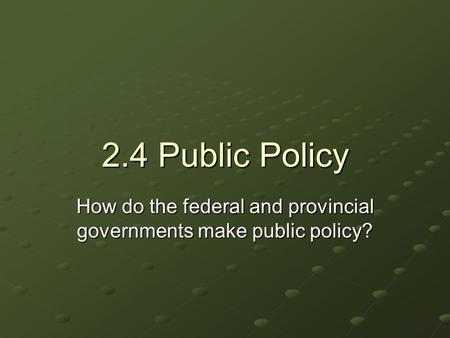 2.4 Public Policy How do the federal and provincial governments make public policy?
