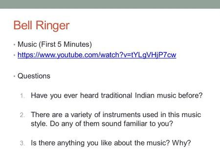 Bell Ringer Music (First 5 Minutes) https://www.youtube.com/watch?v=tYLgVHjP7cw Questions 1. Have you ever heard traditional Indian music before? 2. There.
