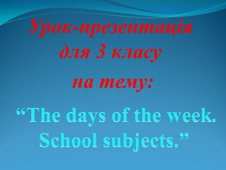 Урок-презентація для 3 класу на тему: Sunday Monday Tuesday Wednesday Thursday Friday Saturday Maths English Art Reading Sport Music Ukrainian.
