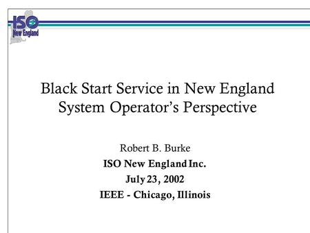 Black Start Service in New England System Operator's Perspective Robert B. Burke ISO New England Inc. July 23, 2002 IEEE - Chicago, Illinois.