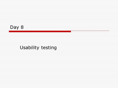 Day 8 Usability testing. Objectives  Examine usability testing in more depth.