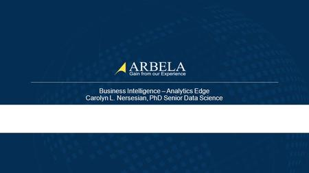 © Arbela Technologies Business Intelligence – Analytics Edge Carolyn L. Nersesian, PhD Senior Data Science.