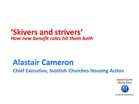 'Skivers and strivers' How new benefit rules hit them both Alastair Cameron Chief Executive, Scottish Churches Housing Action.