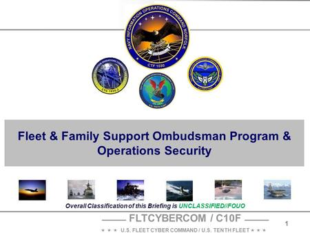 FLTCYBERCOM / C10F    U.S. FLEET CYBER COMMAND / U.S. TENTH FLEET    1 Overall Classification of this Briefing is UNCLASSIFIED//FOUO Fleet & Family.