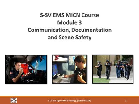 S-SV EMS MICN Course Module 3 Communication, Documentation and Scene Safety S-SV EMS Agency MICN Training (Updated 05-2016) 1.