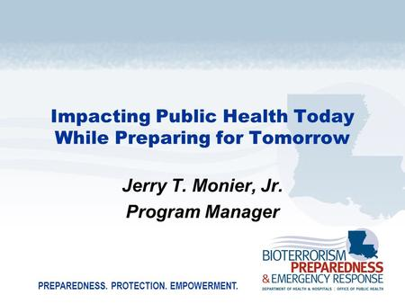 PREPAREDNESS. PROTECTION. EMPOWERMENT. Impacting Public Health Today While Preparing for Tomorrow Jerry T. Monier, Jr. Program Manager.