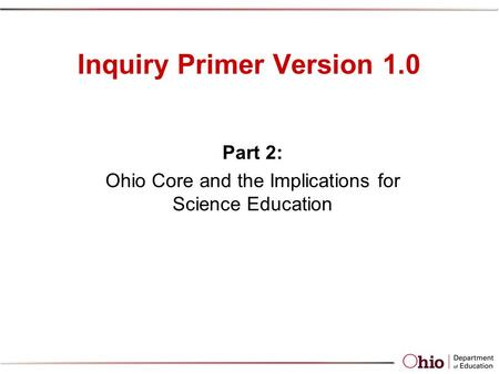 Inquiry Primer Version 1.0 Part 2: Ohio Core and the Implications for Science Education.