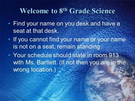 Welcome to 8 th Grade Science Find your name on you desk and have a seat at that desk. If you cannot find your name or your name is not on a seat, remain.