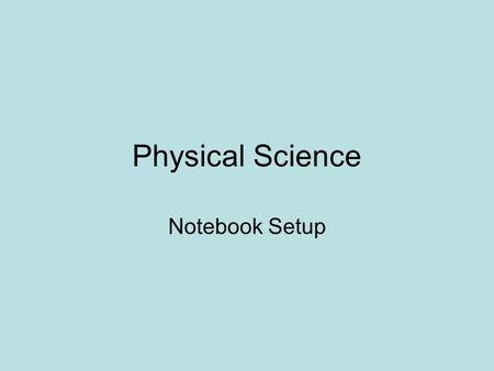 Physical Science Notebook Setup. Course Title Page Physical Science 1 st Semester Your first & last name Include1 Colored picture.