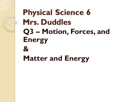 Physical Science 6 Mrs. Duddles Q3 – Motion, Forces, and Energy & Matter and Energy.