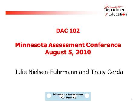 1 Minnesota Assessment Conference Julie Nielsen-Fuhrmann and Tracy Cerda DAC 102 Minnesota Assessment Conference August 5, 2010.