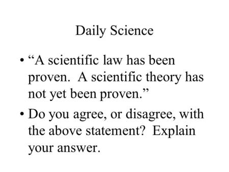 "Daily Science ""A scientific law has been proven. A scientific theory has not yet been proven."" Do you agree, or disagree, with the above statement? Explain."