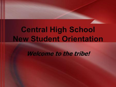 Central High School New Student Orientation Welcome to the tribe!