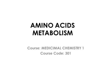 AMINO ACIDS METABOLISM Course: MEDICIMAL CHEMISTRY 1 Course Code: 301.