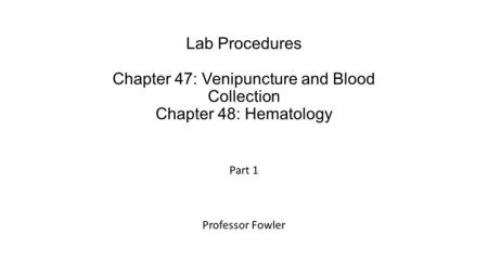Lab Procedures Chapter 47: Venipuncture and Blood Collection Chapter 48: Hematology Part 1 Professor Fowler.