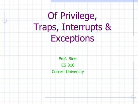Of Privilege, Traps, Interrupts & Exceptions Prof. Sirer CS 316 Cornell University.