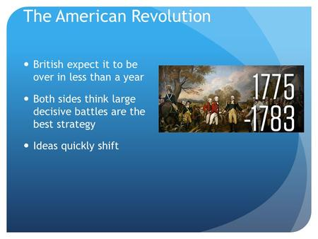 The American Revolution British expect it to be over in less than a year Both sides think large decisive battles are the best strategy Ideas quickly shift.