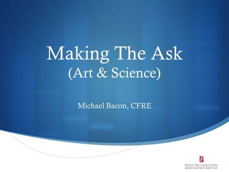 Making The Ask (Art & Science) Michael Bacon, CFRE.