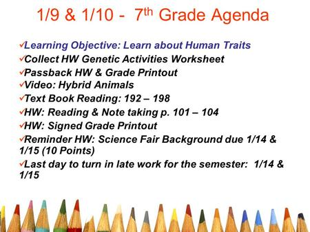 1/9 & 1/10 - 7 th Grade Agenda Learning Objective: Learn about Human Traits Collect HW Genetic Activities Worksheet Passback HW & Grade Printout Video: