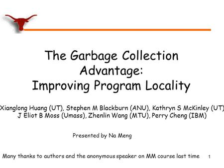 1 The Garbage Collection Advantage: Improving Program Locality Xianglong Huang (UT), Stephen M Blackburn (ANU), Kathryn S McKinley (UT) J Eliot B Moss.