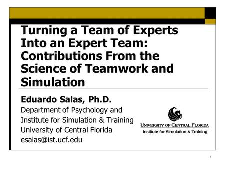 1 Turning a Team of Experts Into an Expert Team: Contributions From the Science of <strong>Teamwork</strong> and Simulation Eduardo Salas, Ph.D. Department of Psychology.