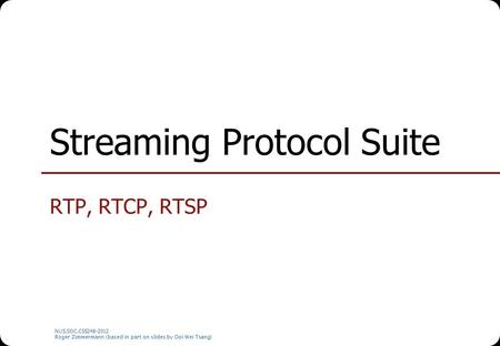NUS.SOC.CS5248-2012 Roger Zimmermann (based in part on slides by Ooi Wei Tsang) Streaming Protocol Suite RTP, RTCP, RTSP.