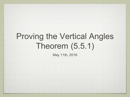 Proving the Vertical Angles Theorem (5.5.1) May 11th, 2016.