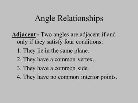 Angle Relationships Adjacent - Two angles are adjacent if and only if they satisfy four conditions: 1. They lie in the same plane. 2. They have a common.