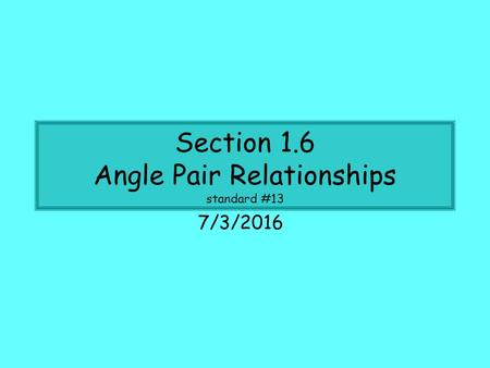 Section 1.6 Angle Pair Relationships standard #13 7/3/2016.