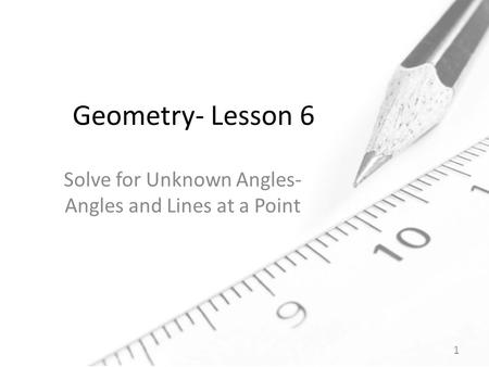Geometry- Lesson 6 Solve for Unknown Angles- Angles and Lines at a Point 1.