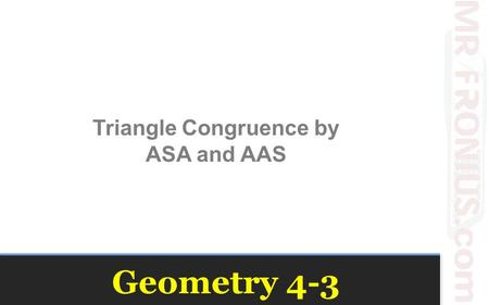 Geometry 4-3 Triangle Congruence by ASA and AAS. Investigation Break one piece of spaghetti into three similar length sizes. Arrange the pieces into a.