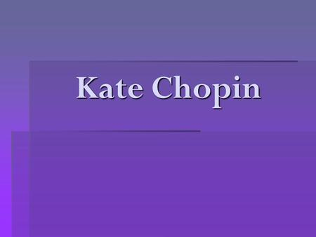 Kate Chopin.  Born in St. Louis in 1851.  Came from a family of wealthy slave owners.  Her parents were well regarded in their community and well respected.