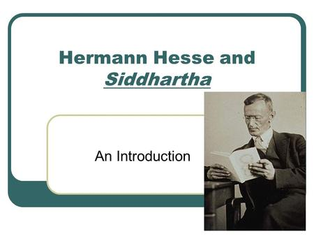 Hermann Hesse and Siddhartha An Introduction. Hermann Hesse (1877-1962) German painter, poet, and novelist Depicted in his works the duality of spirit.