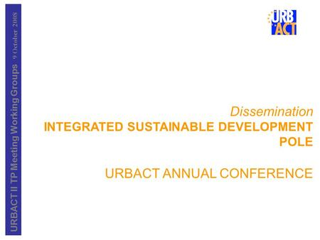 URBACT II TP Meeting Working Groups 9 October 2008 Dissemination INTEGRATED SUSTAINABLE DEVELOPMENT POLE URBACT ANNUAL CONFERENCE.