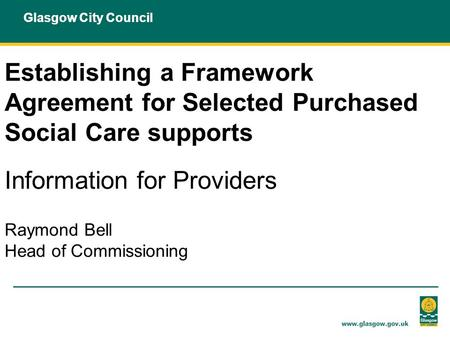 Glasgow City Council Establishing a Framework Agreement for Selected Purchased Social Care supports Information for Providers Raymond Bell Head of Commissioning.