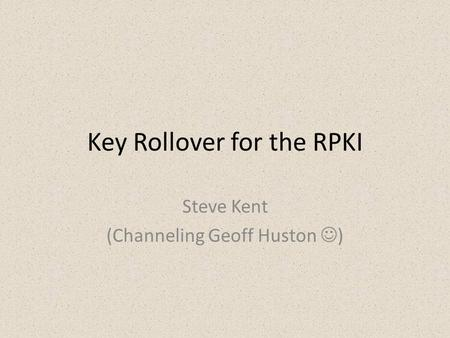 Key Rollover for the RPKI Steve Kent (Channeling Geoff Huston )
