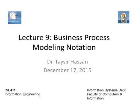 Lecture 9: Business Process Modeling Notation Dr. Taysir Hassan December 17, 2015 INF411 Information Engineering Information Systems Dept. Faculty of Computers.