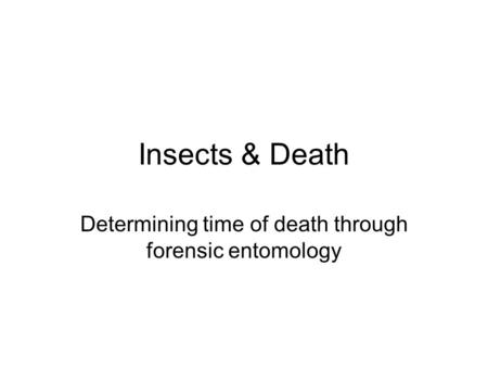 Insects & Death Determining time of death through forensic entomology.