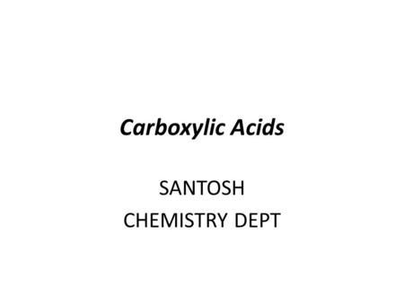 Carboxylic Acids SANTOSH CHEMISTRY DEPT Carboxylic acids: R-COOH, R-CO 2 H, Common names: HCO 2 Hformic acid CH 3 CO 2 Hacetic acid CH 3 CH 2 CO 2 Hpropionic.