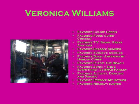 Veronica Williams Favorite Color: Green Favorite Food: Curry Chicken Favorite T.V. Show: Greys Anatomy Favorite Season: Summer Favorite Subject: Science.