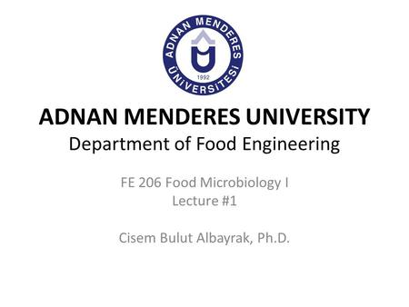 ADNAN MENDERES UNIVERSITY Department <strong>of</strong> Food Engineering FE 206 Food Microbiology I Lecture #<strong>1</strong> Cisem Bulut Albayrak, Ph.D.