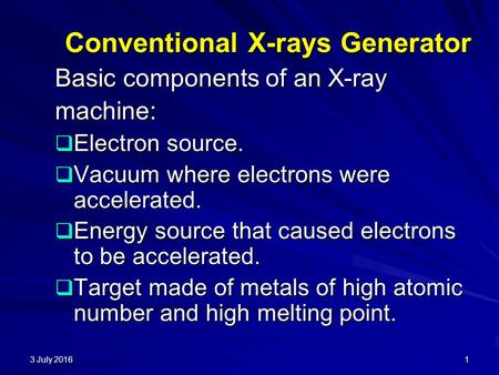 3 July 20163 July 20163 July 20161 Conventional X-rays Generator Basic components of an X-ray machine:  Electron source.  Vacuum where electrons were.