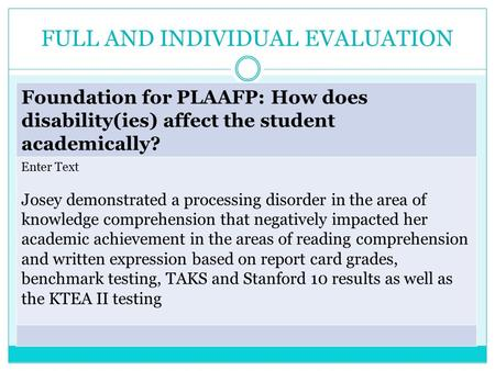 FULL AND INDIVIDUAL EVALUATION Foundation for PLAAFP: How does disability(ies) affect the student academically? Enter Text Josey demonstrated a processing.