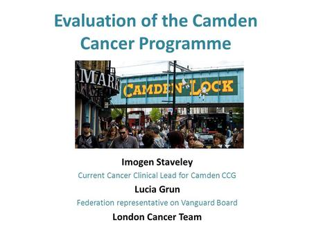 Evaluation of the Camden Cancer Programme Imogen Staveley Current Cancer Clinical Lead for Camden CCG Lucia Grun Federation representative on Vanguard.