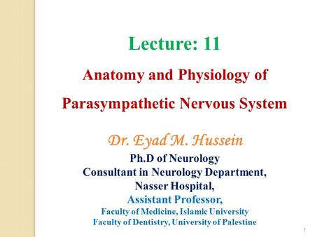 Lecture: 11 Anatomy and Physiology of Parasympathetic Nervous System 1 Dr. Eyad M. Hussein Ph.D of Neurology Consultant in Neurology Department, Nasser.