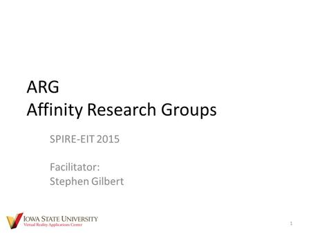 ARG Affinity Research Groups SPIRE-EIT 2015 Facilitator: Stephen Gilbert 1.