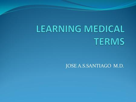 JOSE A.S.SANTIAGO M.D.. Introduction Use of medical terms Increases accuracy and clarity of communications.