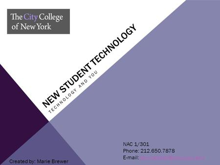 NEW STUDENT TECHNOLOGY TECHNOLOGY AND YOU NAC 1/301 Phone: 212.650.7878   Created by: Marie Brewer.