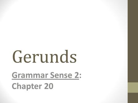 Gerunds Grammar Sense 2: Chapter 20. Overview AFFIRMATIVE GERUNDS GERUND Exercising is important. Budgeting carefullyis difficult. Budgeting your moneyis.
